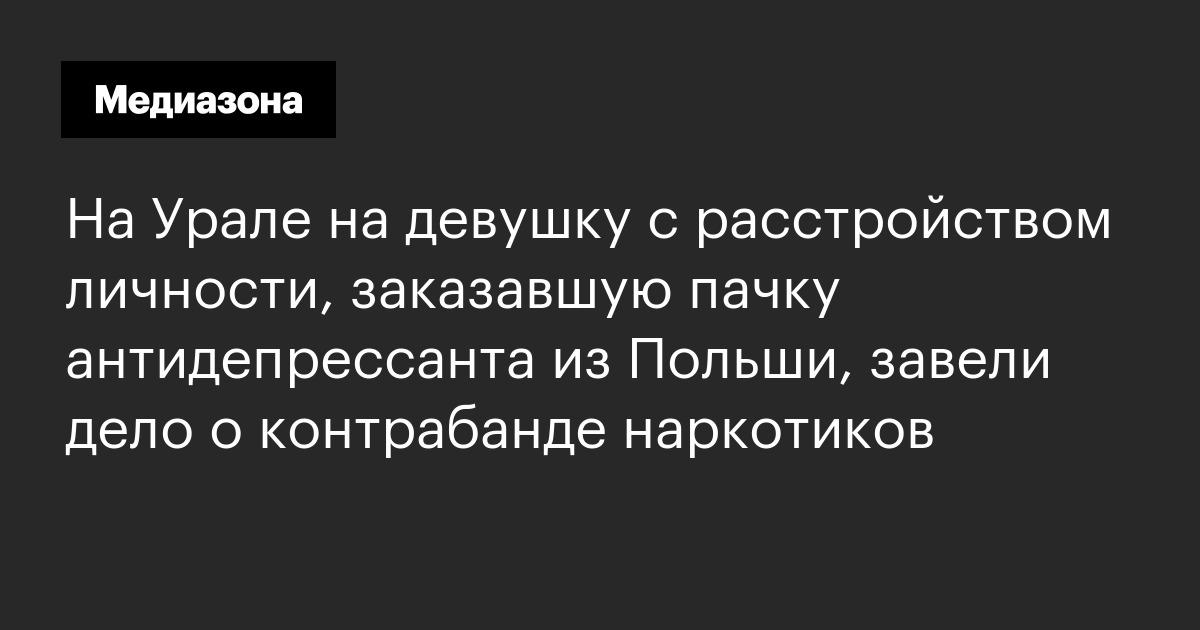 На Урале на девушку с расстройством личности, заказавшую пачку антидепрессанта из Польши, завели дело о контрабанде наркотиков