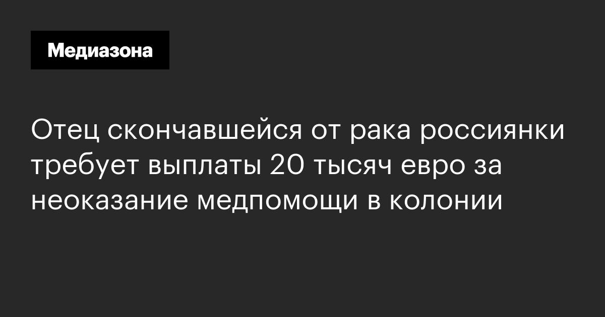 Отец скончавшейся от рака россиянки требует выплаты 20 тысяч евро за неоказание медпомощи в колонии