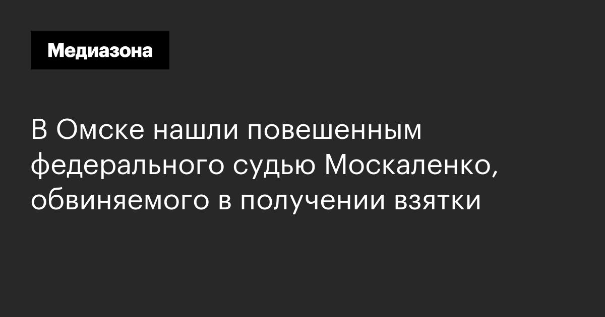 обвиняемый в получении взятки судья москаленко найден повешенным в омске вовсе понадобилось